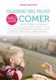 Quando seu filho não quer comer (ou come demais): O guia essencial para prevenir, identificar e tratar problemas alimentares em crianças pequenas