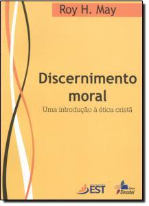 DISCERNIMENTO MORAL - UMA INTRODUCAO A ETICA CRISTA