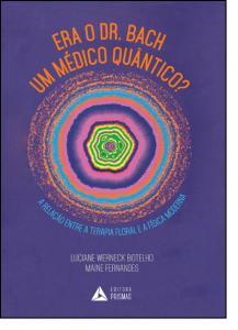 Era o Dr. Bach Um Medico Quantico?: Relação Entre A Terapia Floral E A Fisica Moderna