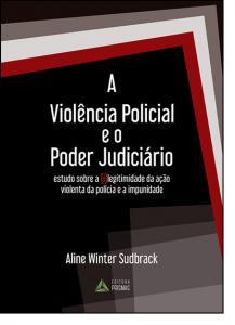 Violencia E O Poder Judiciario, A: Estudo Sobre A Legitimidade Da Açao Violenta Da Policia E A Impunidade